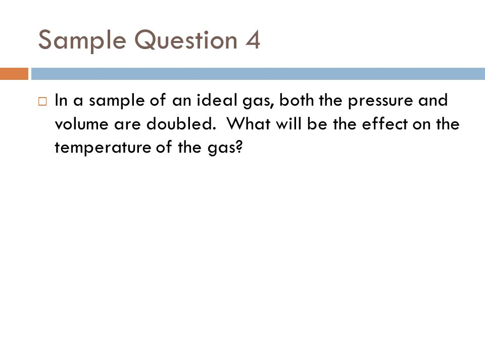 Sample Question 4 In a sample of an ideal gas, both the pressure and volume are doubled.