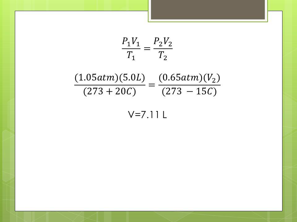 𝑃 1 𝑉 1 𝑇 1 = 𝑃 2 𝑉 2 𝑇 2 (1.05𝑎𝑡𝑚)(5.0𝐿) (273+20𝐶) = (0.65𝑎𝑡𝑚)( 𝑉 2 ) (273 −15𝐶) V=7.11 L
