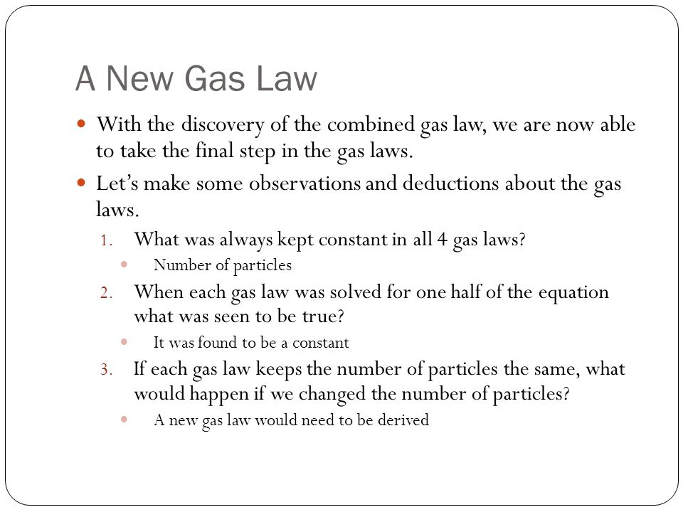 A New Gas Law With the discovery of the combined gas law, we are now able to take the final step in the gas laws.