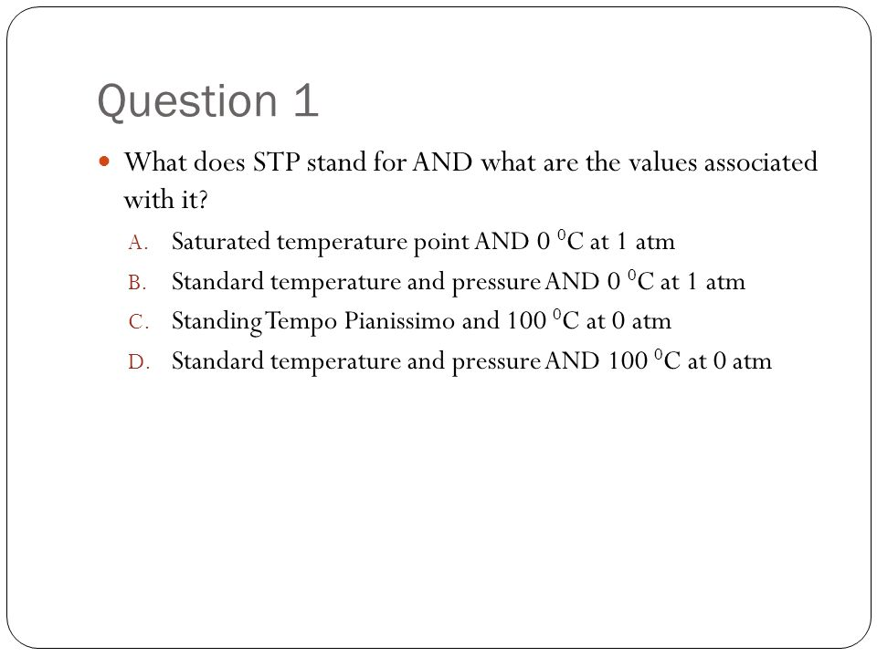 Question 1 What does STP stand for AND what are the values associated with it Saturated temperature point AND 0 0C at 1 atm.