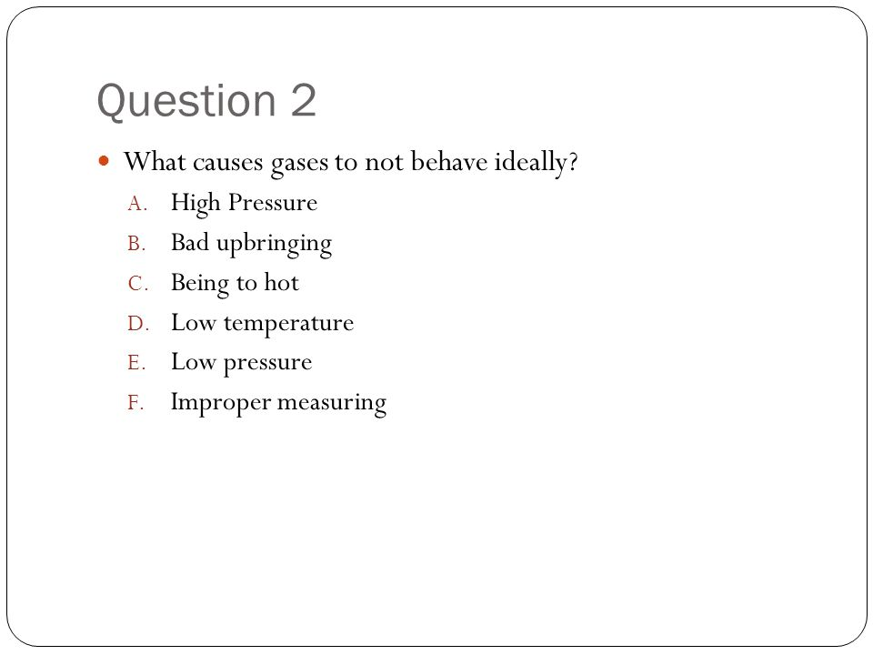 Question 2 What causes gases to not behave ideally High Pressure