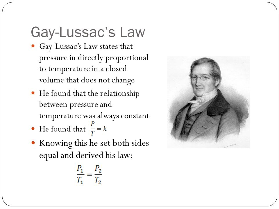 Gay-Lussac's Law Gay-Lussac's Law states that pressure in directly proportional to temperature in a closed volume that does not change.