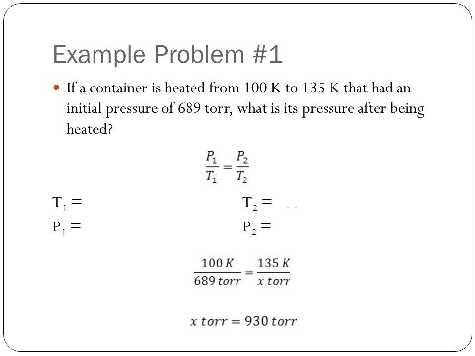 Example Problem #1 If a container is heated from 100 K to 135 K that had an initial pressure of 689 torr, what is its pressure after being heated