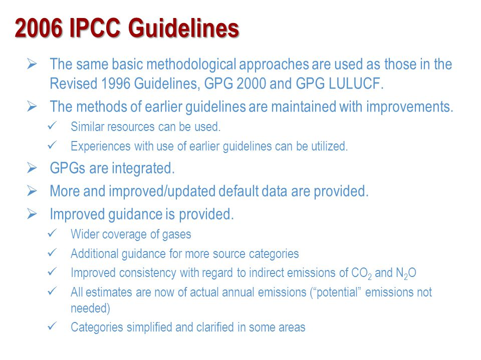 2006 IPCC Guidelines The same basic methodological approaches are used as those in the Revised 1996 Guidelines, GPG 2000 and GPG LULUCF.