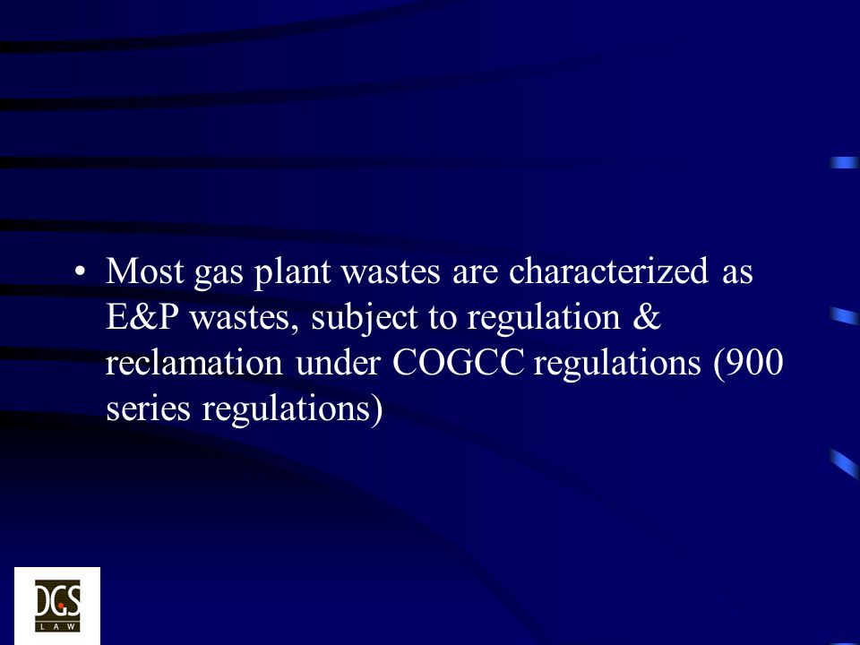 Most gas plant wastes are characterized as E&P wastes, subject to regulation & reclamation under COGCC regulations (900 series regulations)