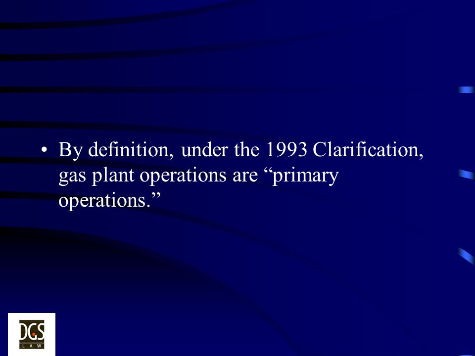 By definition, under the 1993 Clarification, gas plant operations are primary operations.
