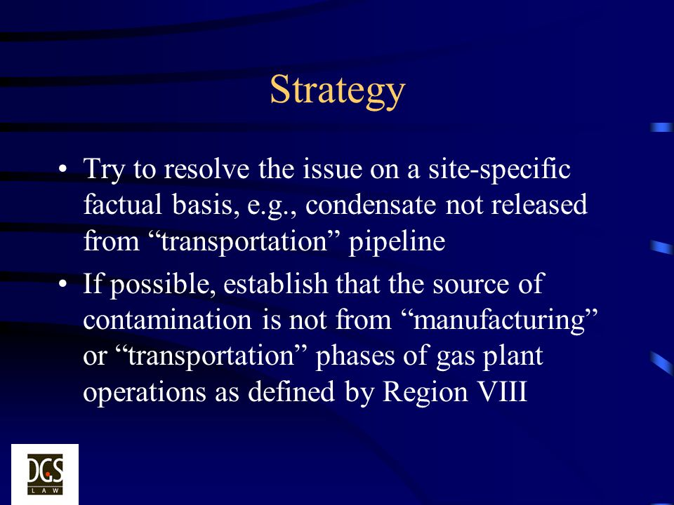Strategy Try to resolve the issue on a site-specific factual basis, e.g., condensate not released from transportation pipeline.