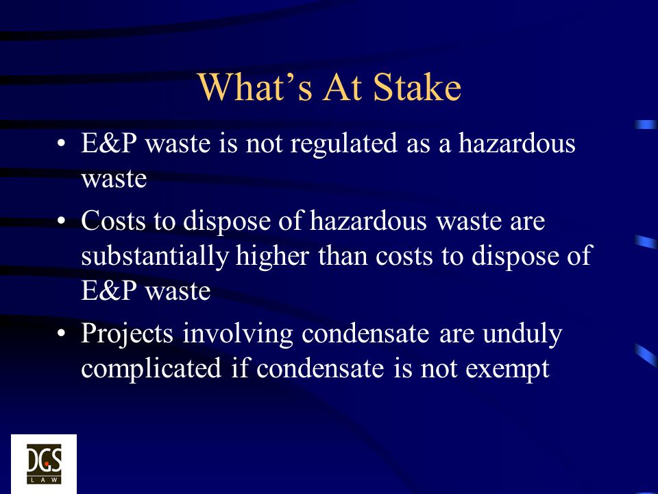 What's At Stake E&P waste is not regulated as a hazardous waste