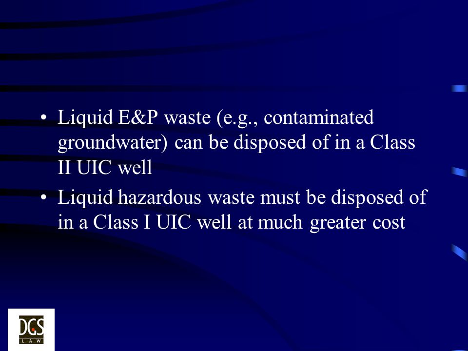 Liquid E&P waste (e.g., contaminated groundwater) can be disposed of in a Class II UIC well