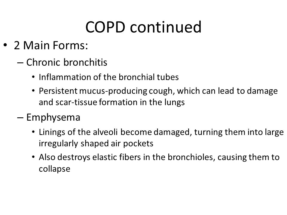 COPD continued 2 Main Forms: Chronic bronchitis Emphysema