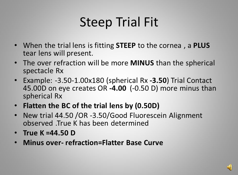 Steep Trial Fit When the trial lens is fitting STEEP to the cornea , a PLUS tear lens will present.