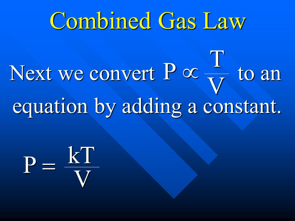 Combined Gas Law T P µ V kT P = V Next we convert