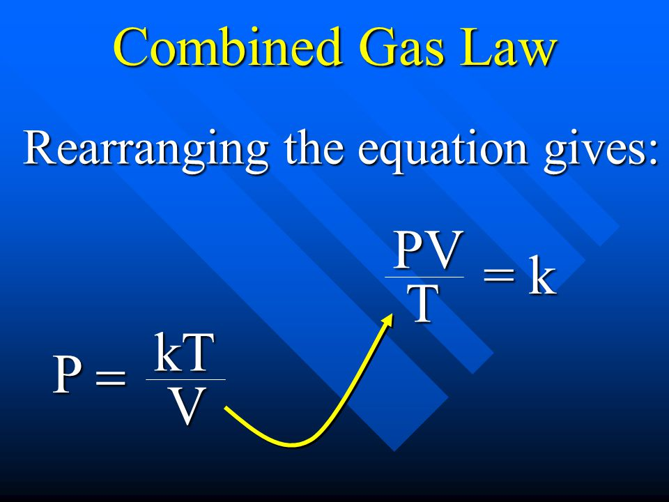 Combined Gas Law Rearranging the equation gives: = k PV T P = kT V