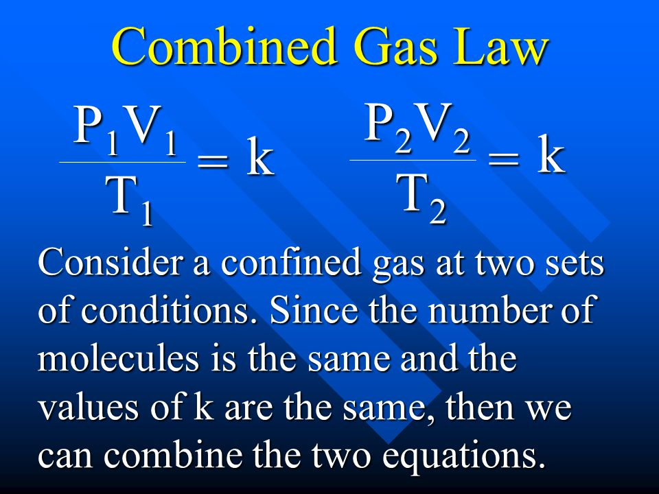 Combined Gas Law P2V2 P1V1 k k = = T2 T1