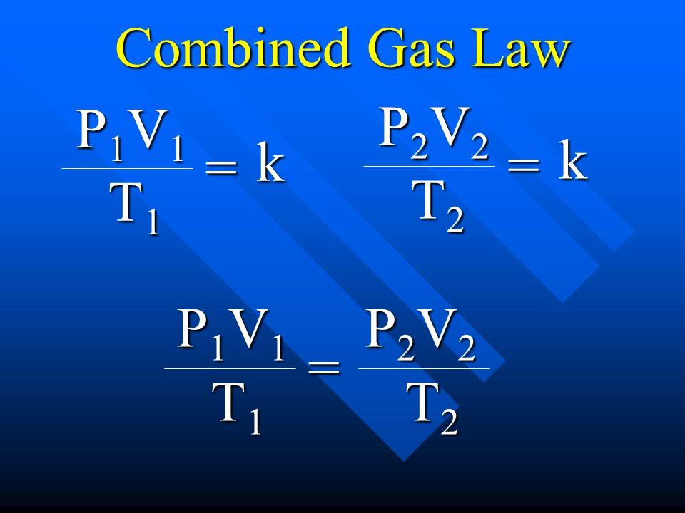 Combined Gas Law P1V1 T1 = k P2V2 T2 = k P1V1 T1 = P2V2 T2