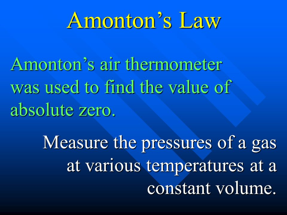 Amonton's Law Amonton's air thermometer was used to find the value of absolute zero.