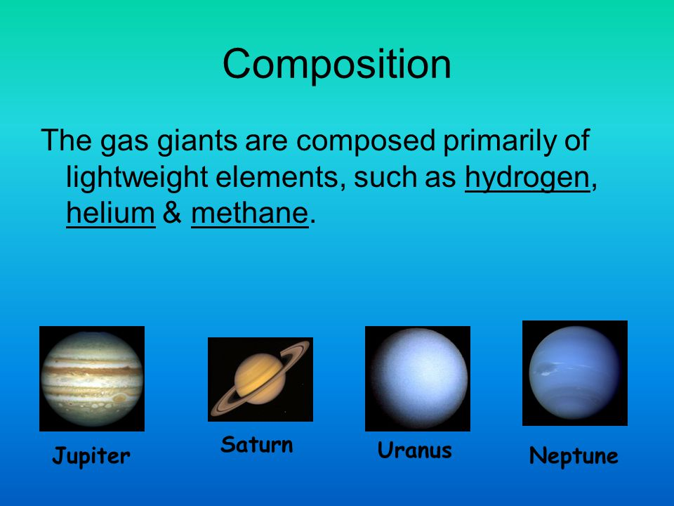 Composition The gas giants are composed primarily of lightweight elements, such as hydrogen, helium & methane.