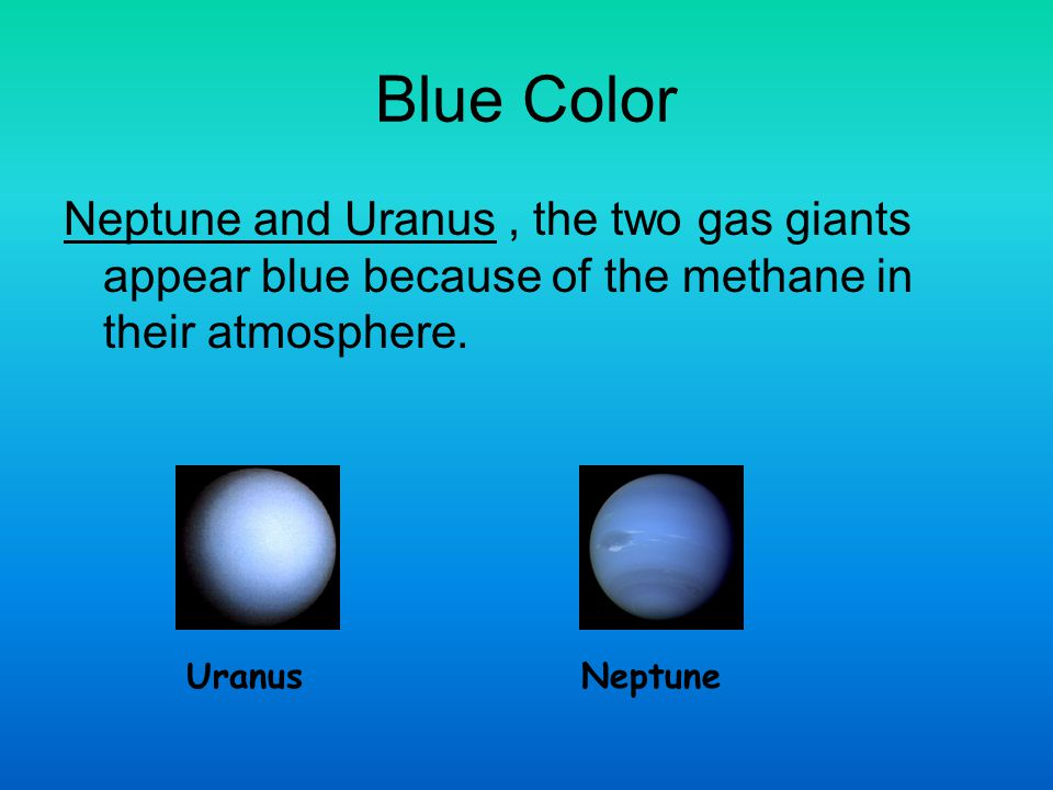 Blue Color Neptune and Uranus , the two gas giants appear blue because of the methane in their atmosphere.