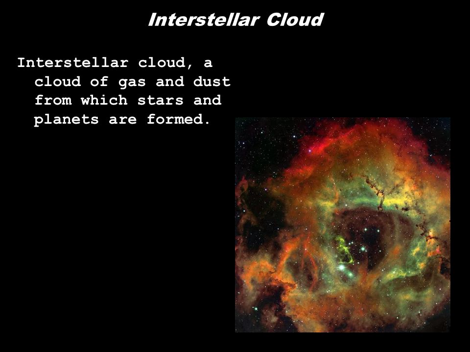 Interstellar Cloud Interstellar cloud, a cloud of gas and dust from which stars and planets are formed.
