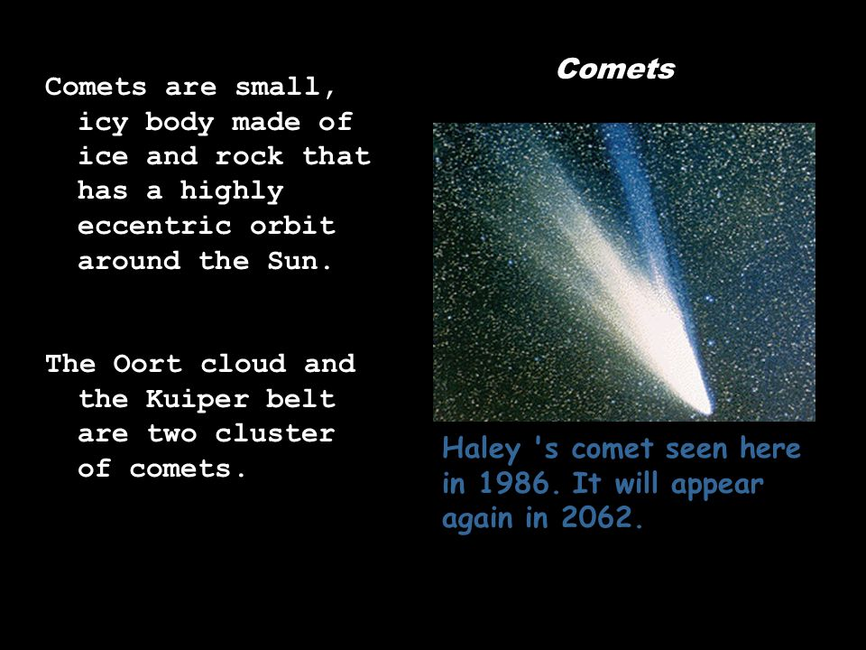 Comets Comets are small, icy body made of ice and rock that has a highly eccentric orbit around the Sun.