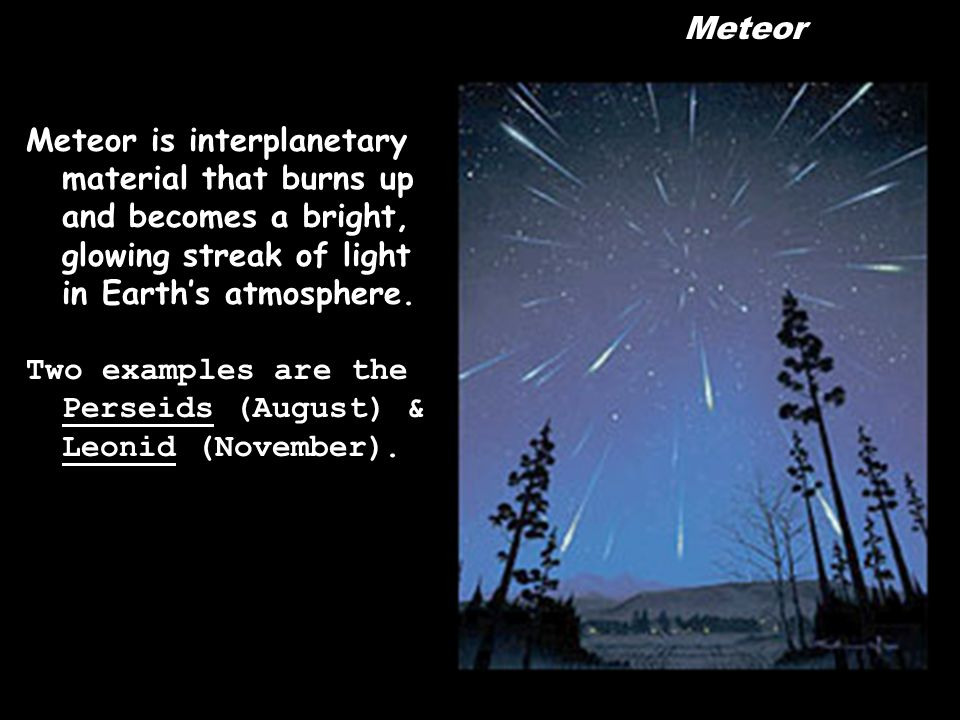 Meteor Meteor is interplanetary material that burns up and becomes a bright, glowing streak of light in Earth's atmosphere.