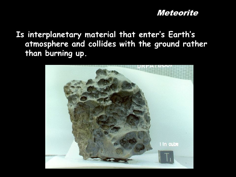 Meteorite Is interplanetary material that enter's Earth's atmosphere and collides with the ground rather than burning up.