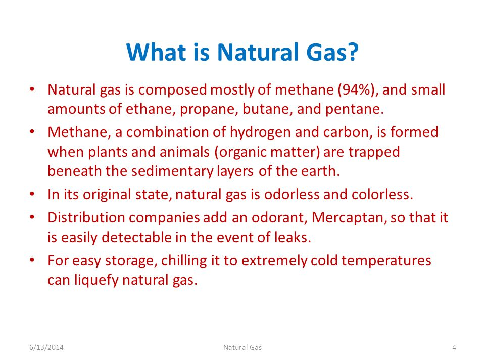 What is Natural Gas Natural gas is composed mostly of methane (94%), and small amounts of ethane, propane, butane, and pentane.