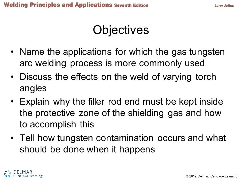Objectives Name the applications for which the gas tungsten arc welding process is more commonly used.