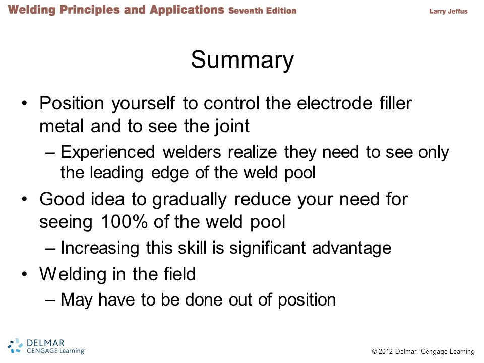 Summary Position yourself to control the electrode filler metal and to see the joint.