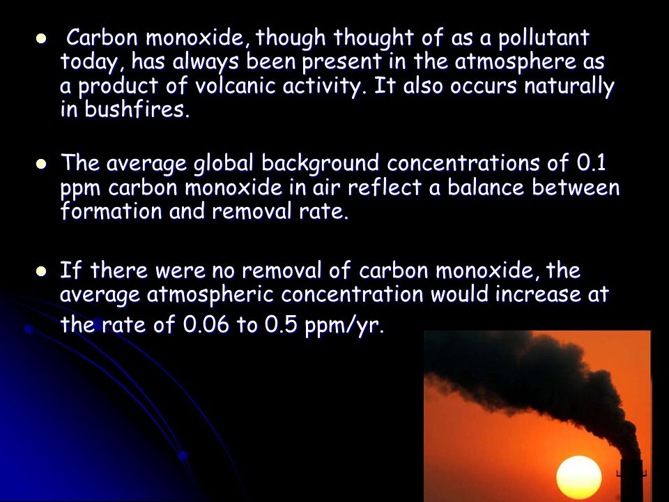 Carbon monoxide, though thought of as a pollutant today, has always been present in the atmosphere as a product of volcanic activity. It also occurs naturally in bushfires.