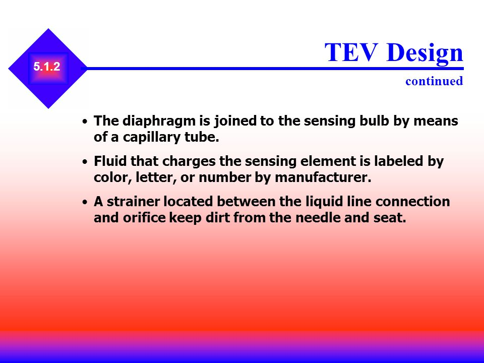 TEV Design continued 5.1.2. The diaphragm is joined to the sensing bulb by means of a capillary tube.