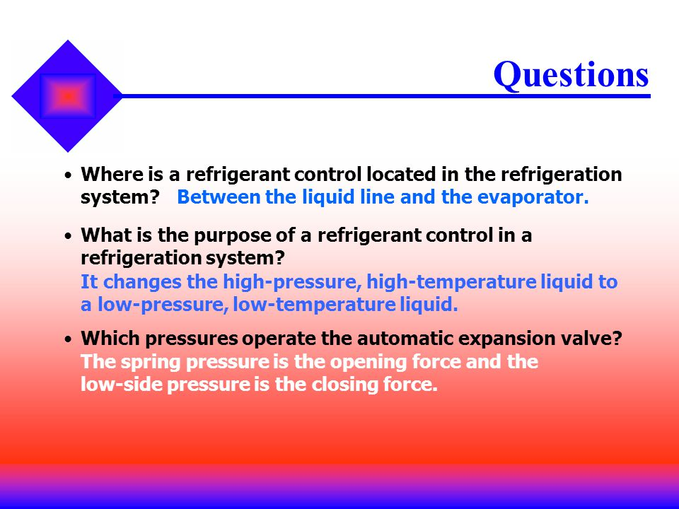 Questions Where is a refrigerant control located in the refrigeration system Between the liquid line and the evaporator.
