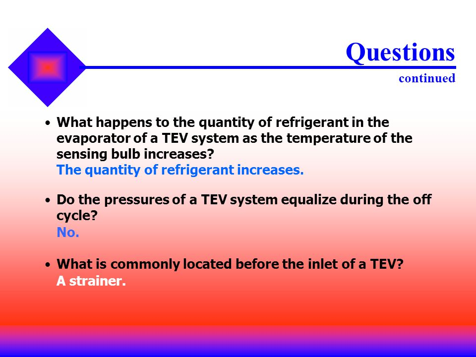 Questions continued What happens to the quantity of refrigerant in the evaporator of a TEV system as the temperature of the sensing bulb increases