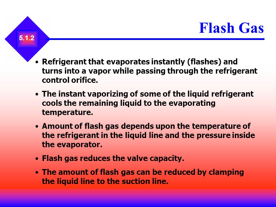 Flash Gas 5.1.2. Refrigerant that evaporates instantly (flashes) and turns into a vapor while passing through the refrigerant control orifice.
