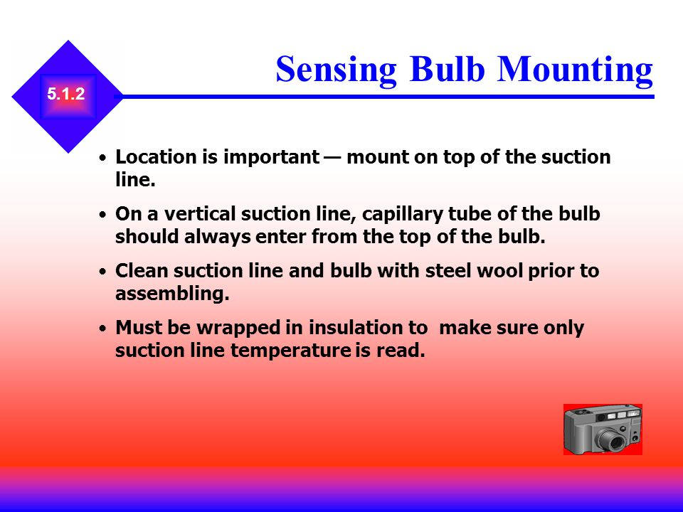 Sensing Bulb Mounting 5.1.2. Location is important — mount on top of the suction line.