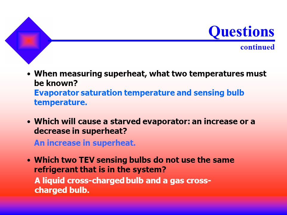 Questions continued When measuring superheat, what two temperatures must be known Evaporator saturation temperature and sensing bulb temperature.