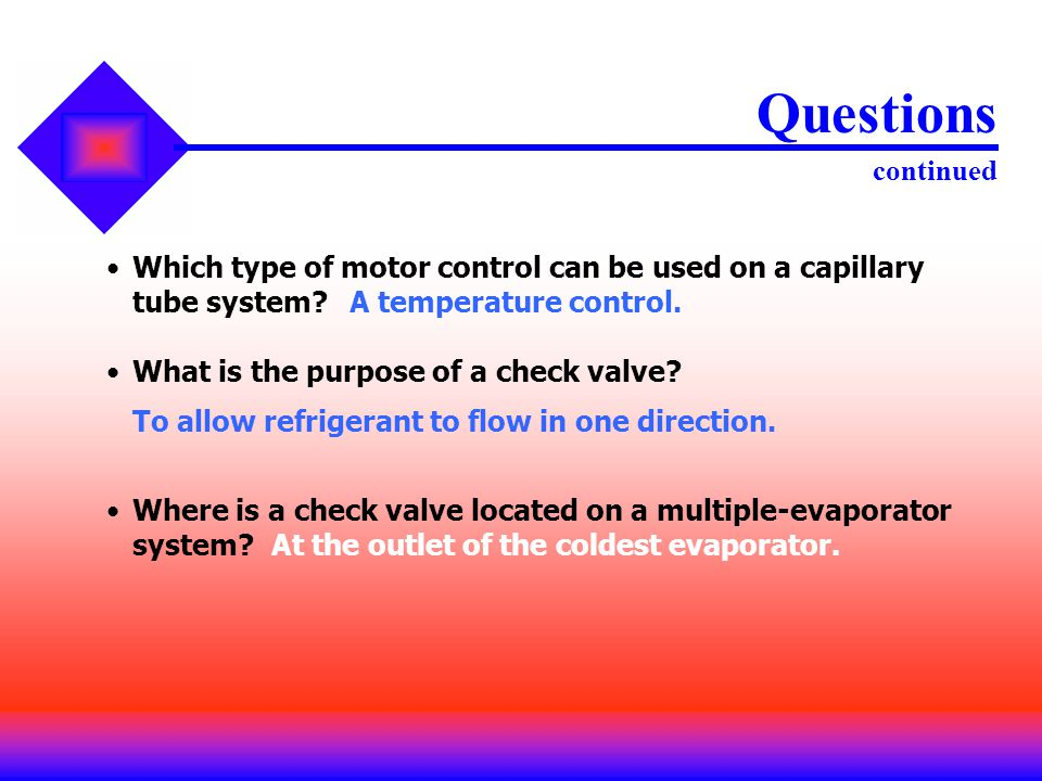Questions continued Which type of motor control can be used on a capillary tube system A temperature control.