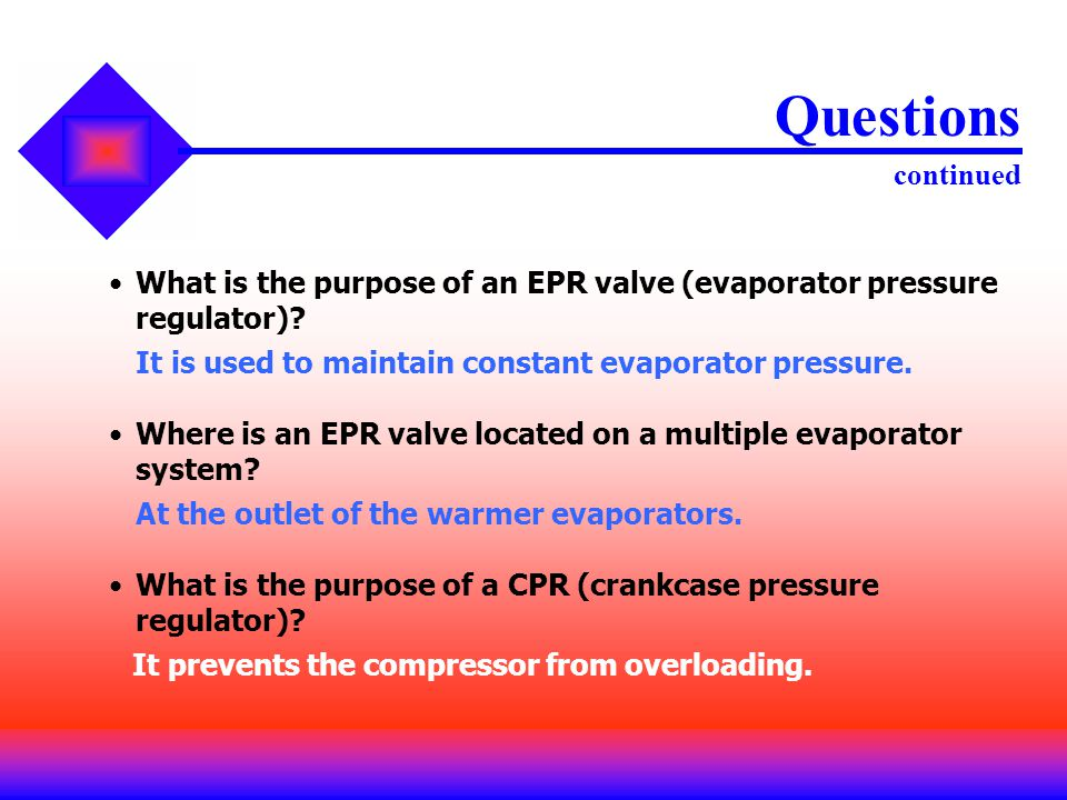 Questions continued What is the purpose of an EPR valve (evaporator pressure regulator) It is used to maintain constant evaporator pressure.