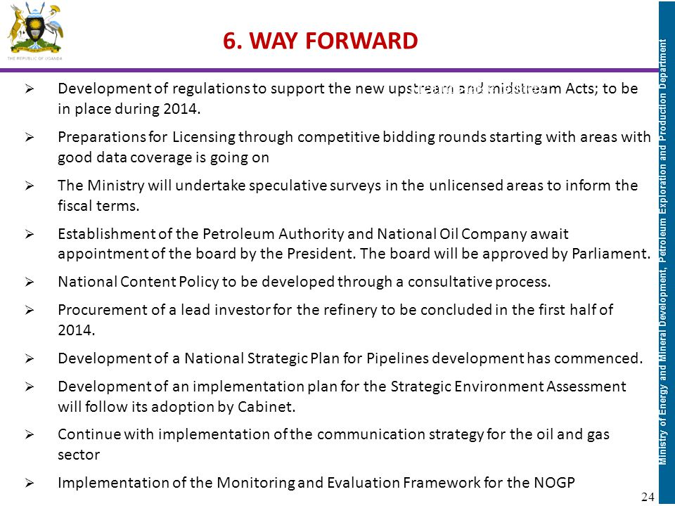 6. WAY FORWARD Development of regulations to support the new upstream and midstream Acts; to be in place during 2014.