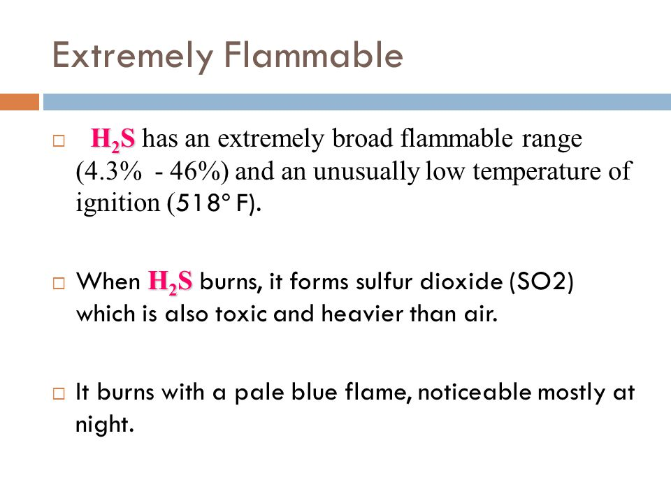 Extremely Flammable H2S has an extremely broad flammable range (4.3% - 46%) and an unusually low temperature of ignition (518º F).
