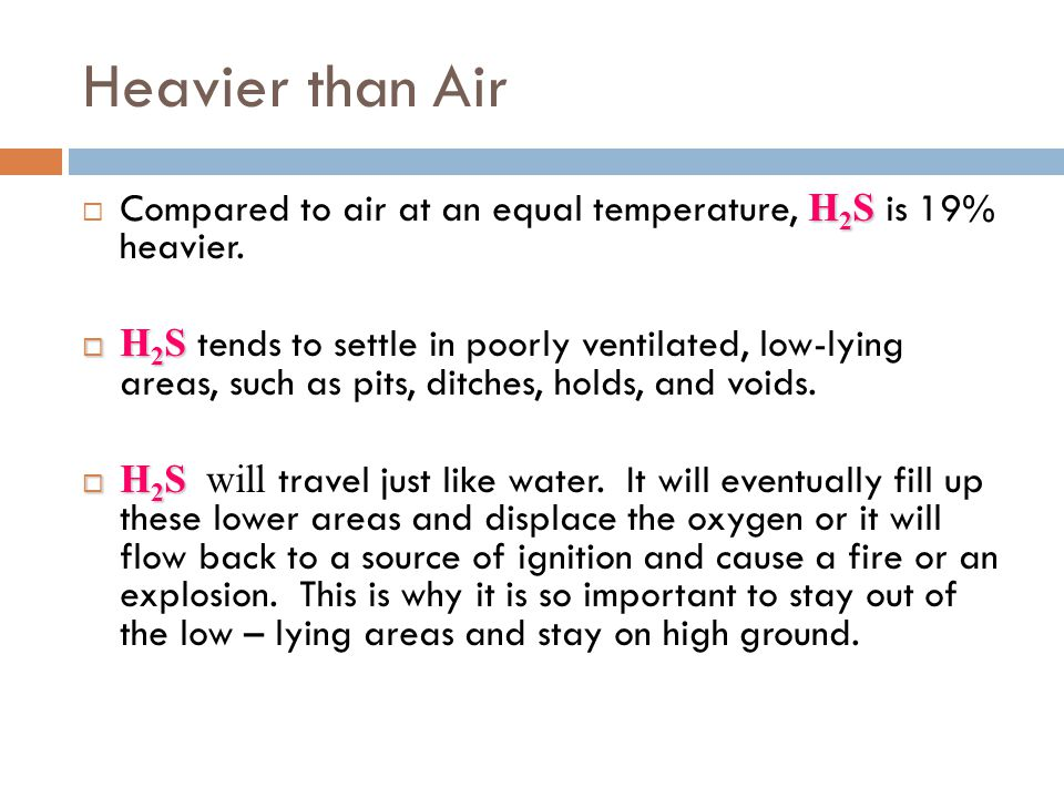 Heavier than Air Compared to air at an equal temperature, H2S is 19% heavier.