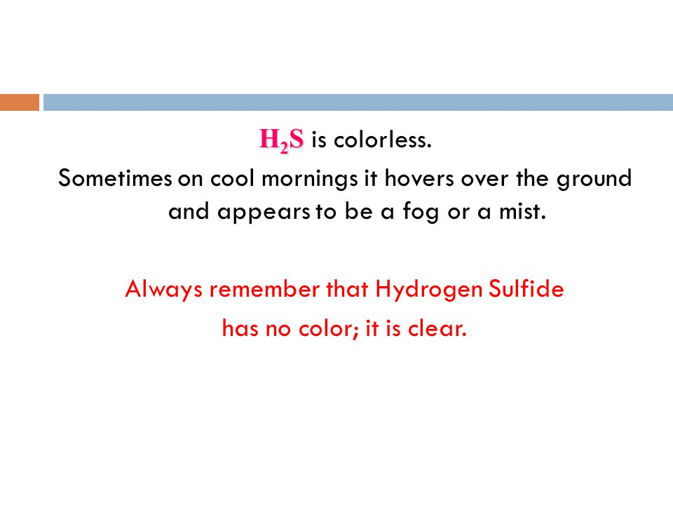 Always remember that Hydrogen Sulfide has no color; it is clear.