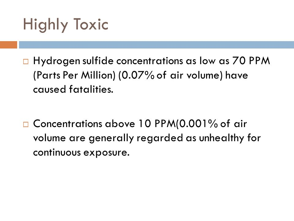Highly Toxic Hydrogen sulfide concentrations as low as 70 PPM (Parts Per Million) (0.07% of air volume) have caused fatalities.
