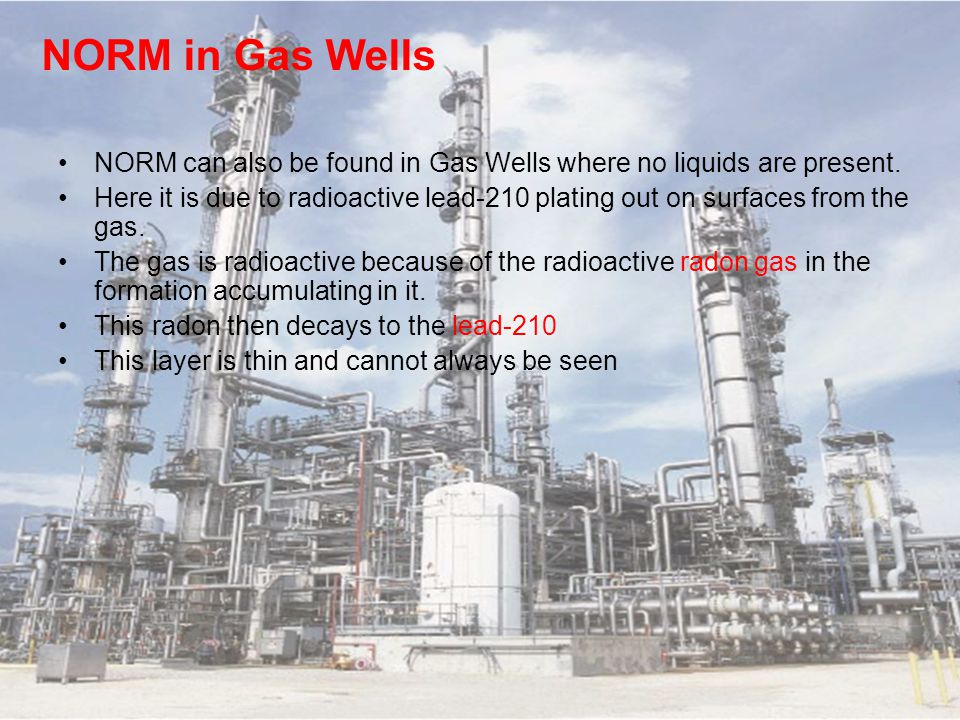 NORM in Gas Wells NORM can also be found in Gas Wells where no liquids are present.