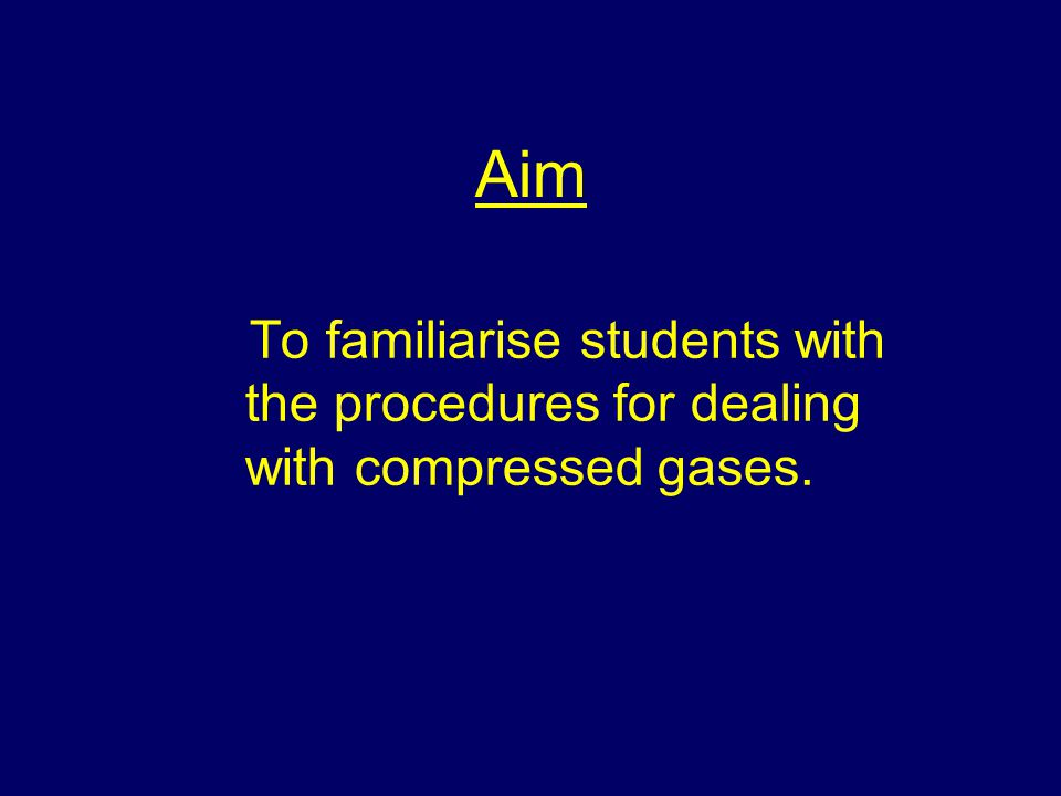 Aim To familiarise students with the procedures for dealing with compressed gases.