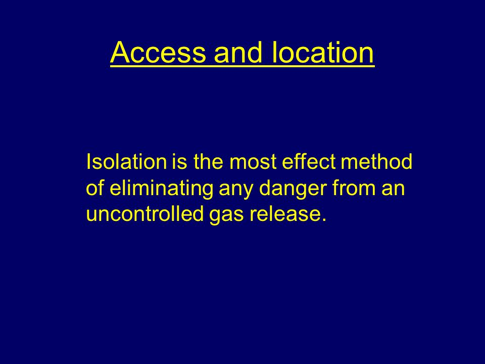 Access and location Isolation is the most effect method of eliminating any danger from an uncontrolled gas release.