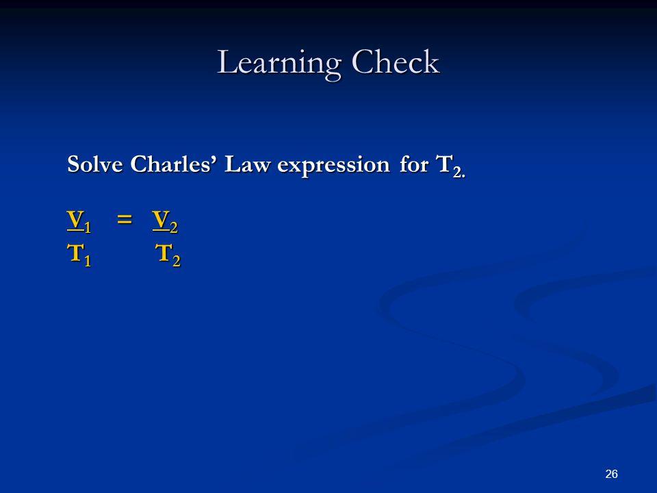 Learning Check Solve Charles' Law expression for T2. V1 = V2 T1 T2