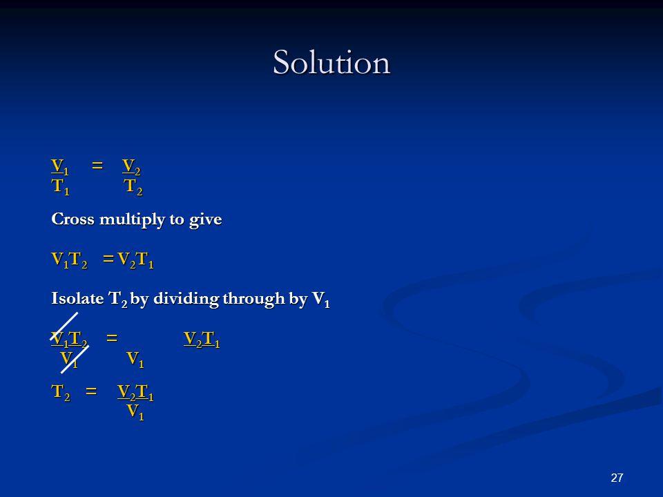 Solution V1 = V2 T1 T2 Cross multiply to give V1T2 = V2T1