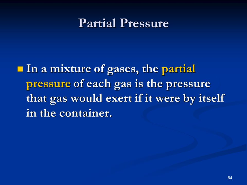 Partial Pressure In a mixture of gases, the partial pressure of each gas is the pressure that gas would exert if it were by itself in the container.