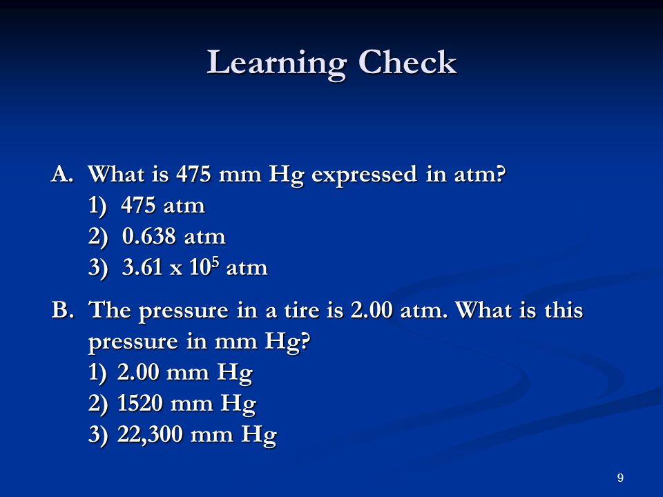 Learning Check A. What is 475 mm Hg expressed in atm 1) 475 atm 2) 0.638 atm 3) 3.61 x 105 atm.